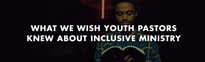 What We Wish Youth Pastors Knew About Inclusive Ministry